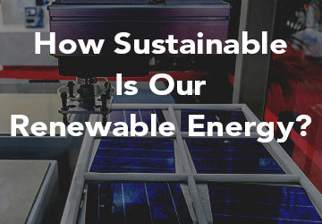 How Sustainable Is Our Renewable Energy?